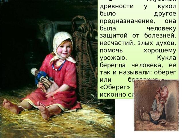 В глубокой древности у кукол было другое предназначение, она была человеку защитой от болезней, несчастий, злых духов, помочь хорошему урожаю. Кукла берегла человека, ее так и называли: оберег или берегиня. «Оберег» слово исконно славянское.