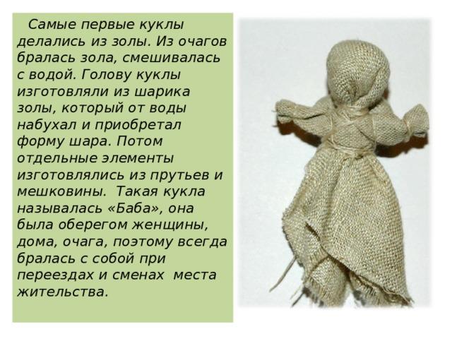 Самые первые куклы делались из золы. Из очагов бралась зола, смешивалась с водой. Голову куклы изготовляли из шарика золы, который от воды набухал и приобретал форму шара. Потом отдельные элементы изготовлялись из прутьев и мешковины. Такая кукла называлась «Баба», она была оберегом женщины, дома, очага, поэтому всегда бралась с собой при переездах и сменах места жительства.