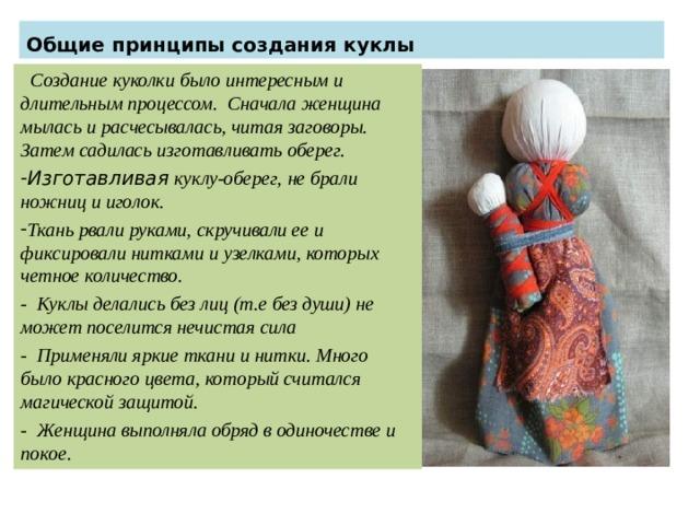 Общие принципы создания куклы  Создание куколки было интересным и длительным процессом. Сначала женщина мылась и расчесывалась, читая заговоры. Затем садилась изготавливать оберег. Изготавливая куклу-оберег, не брали ножниц и иголок. Ткань рвали руками, скручивали ее и фиксировали нитками и узелками, которых четное количество. - Куклы делались без лиц (т.е без души) не может поселится нечистая сила - Применяли яркие ткани и нитки. Много было красного цвета, который считался магической защитой. - Женщина выполняла обряд в одиночестве и покое.