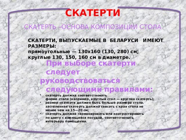 СКАТЕРТИ СКАТЕРТЬ –ОСНОВА КОМПОЗИЦИИ СТОЛА СКАТЕРТИ, ВЫПУСКАЕМЫЕ В БЕЛАРУСИ ИМЕЮТ РАЗМЕРЫ: прямоугольные — 130x160 (130, 280) см; круглые 130, 150, 160 см в диаметре. При выборе скатерти следует руководствоваться следующими правилами:  скатерть должна соответствовать  форме стола (например, круглый стол — круглая скатерть);  размер скатерти должен быть больше размера стола.  застеленная скатерть должна свисать с края стола не  менее чем на 15—20 см;  скатерть должна гармонировать или контрастировать  по цвету с имеющейся посудой, соответствовать  интерьеру помещения.