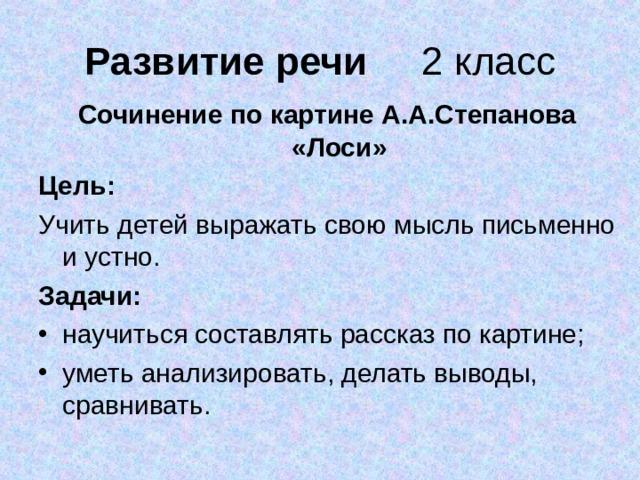 Развитие речи Сочинение по картине А.А.Степанова «Лоси» Цель: Учить детей выражать свою мысль письменно и устно. Задачи: