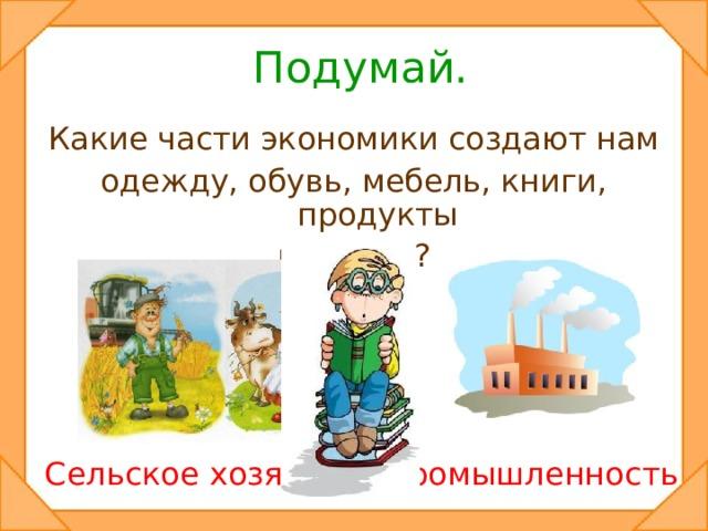 Подумай. Какие части экономики создают нам одежду, обувь, мебель, книги, продукты питания? Сельское хозяйство Промышленность