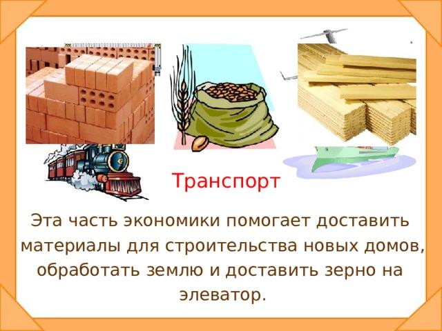 Транспорт Эта часть экономики помогает доставить материалы для строительства новых домов, обработать землю и доставить зерно на элеватор.