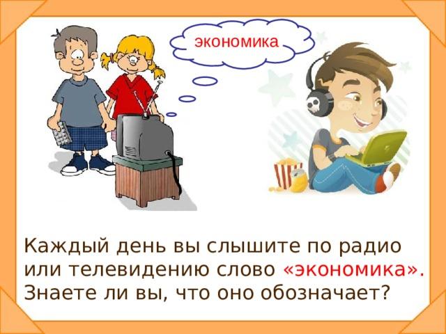 экономика Каждый день вы слышите по радио или телевидению слово «экономика». Знаете ли вы, что оно обозначает?