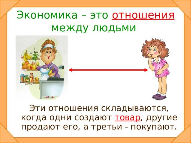 Экономика – это  отношения  между людьми.  Эти отношения складываются, когда одни создают товар , другие продают его, а третьи - покупают.
