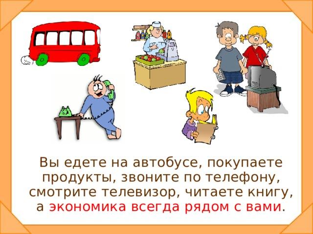 Вы едете на автобусе, покупаете продукты, звоните по телефону, смотрите телевизор, читаете книгу, а экономика всегда рядом с вами .