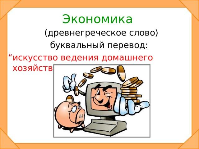 """Экономика  (древнегреческое слово) буквальный перевод:  """" искусство ведения домашнего хозяйства""""."""