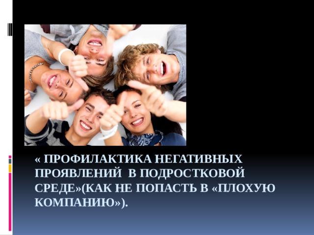 « Профилактика негативных проявлений в подростковой среде»(Как не попасть в «плохую компанию»).