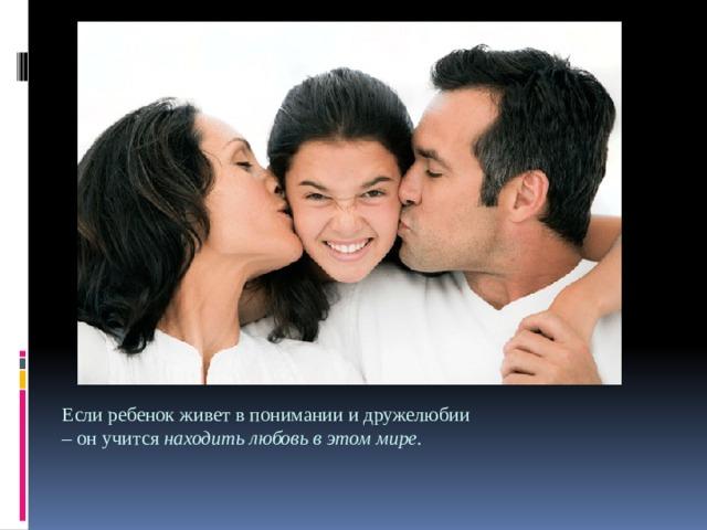 Если ребенок живет в понимании и дружелюбии – он учится находить любовь в этом мире.