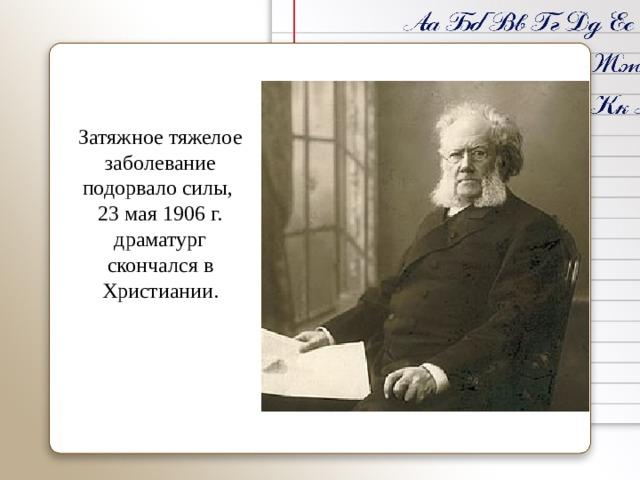Затяжное тяжелое заболевание подорвало силы, 23 мая 1906 г. драматург скончался в Христиании.