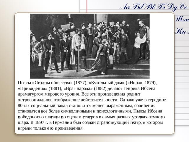 Пьесы «Столпы общества» (1877), «Кукольный дом» («Нора», 1879), «Привидения» (1881), «Враг народа» (1882) делают Генрика Ибсена драматургом мирового уровня. Все эти произведения роднит остросоциальноеотображение действительности. Однако уже в середине 80-ых социальный накал становится менее выраженным, сочинения становятся все более символичными и психологичными. Пьесы Ибсена победоносно шагали по сценам театров в самых разных уголках земного шара. В 1897 г. в Германии был создан странствующий театр, в котором играли только его произведения.