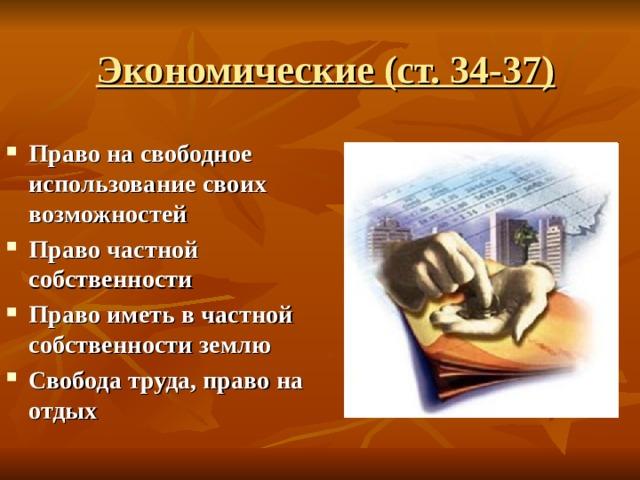 Экономические (ст. 34-37) Право на свободное использование своих возможностей Право частной собственности Право иметь в частной собственности землю Свобода труда, право на отдых