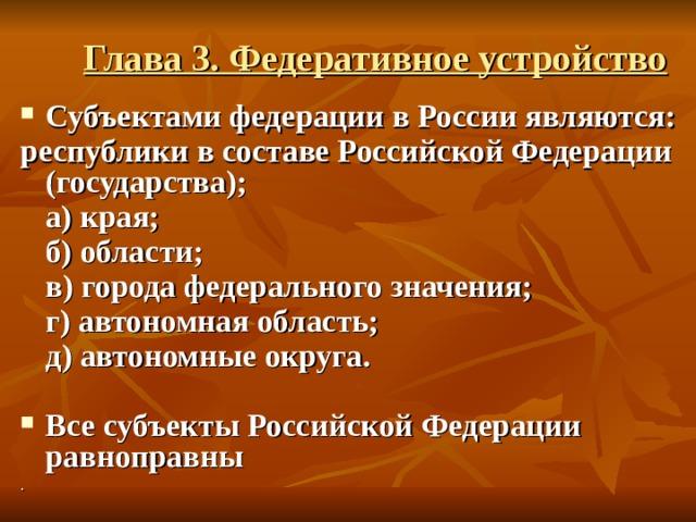Глава 3. Федеративное устройство Субъектами федерации в России являются: республики в составе Российской Федерации (государства);  а) края;  б) области;   в) города федерального значения;  г) автономная область;  д) автономные округа.  Все субъекты Российской Федерации равноправны .