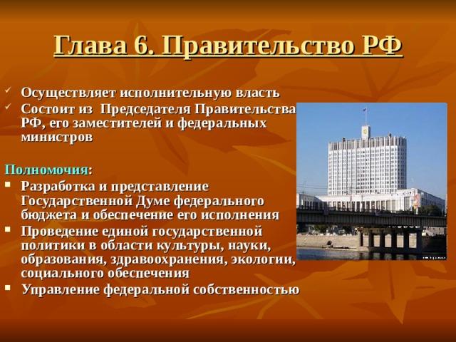 Глава 6. Правительство РФ Осуществляет исполнительную власть Состоит из Председателя Правительства РФ, его заместителей и федеральных министров  Полномочия :