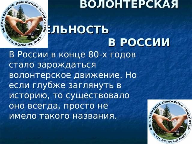 ВОЛОНТЕРСКАЯ  ДЕЯТЕЛЬНОСТЬ  В РОССИИ В России в конце 80-х годов стало зарождаться волонтерское движение. Но если глубже заглянуть в историю, то существовало оно всегда, просто не имело такого названия.