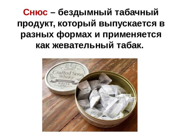 Снюс – бездымный табачный продукт, который выпускается в разных формах и применяется какжевательный табак.