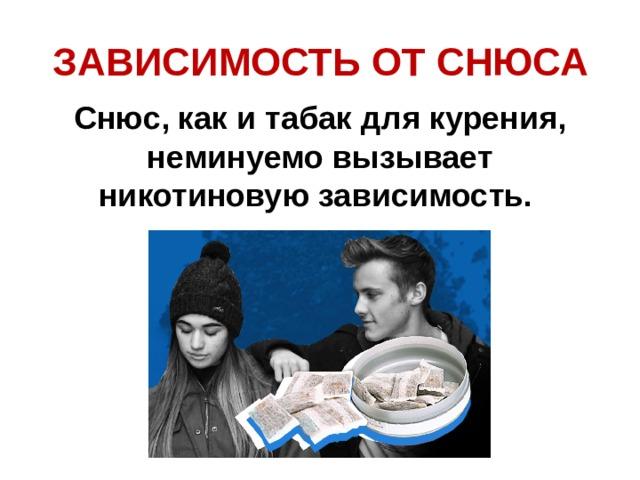 ЗАВИСИМОСТЬ ОТ СНЮСА   Снюс, как и табак для курения, неминуемо вызывает никотиновую зависимость.