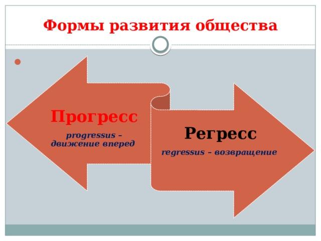 Формы  развития  общества  Прогресс progressus – движение вперед Регресс regressus – возвращение