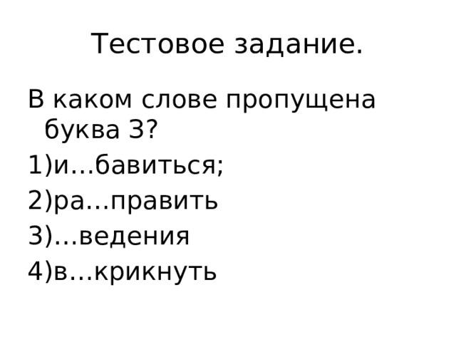 Тестовое задание. В каком слове пропущена буква З? 1)и…бавиться; 2)ра…править 3)…ведения 4)в…крикнуть