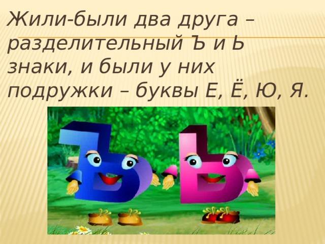 Жили-были два друга – разделительный Ъ и Ь знаки, и были у них подружки – буквы Е, Ё, Ю, Я.