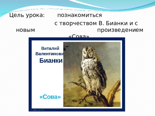 Цель урока: познакомиться  с творчеством В. Бианки и с новым произведением «Сова».