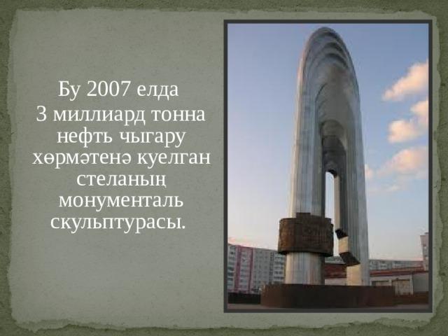 Бу 2007 елда 3 миллиард тонна нефть чыгару хөрмәтенә куелган стеланың монументаль скульптурасы.