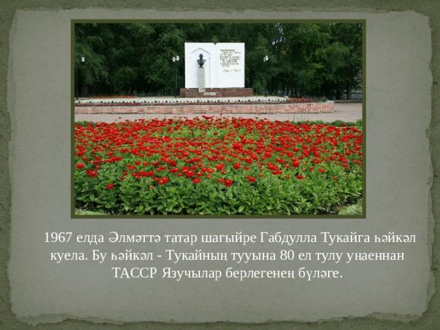 1967 елда Әлмәттә татар шагыйре Габдулла Тукайга һәйкәл куела. Бу һәйкәл - Тукайның тууына 80 ел тулу уңаеннан ТАССР Язучылар берлегенең бүләге.