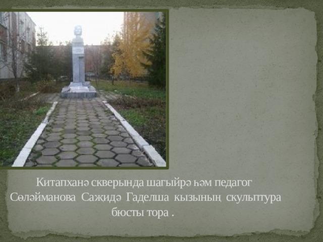Китапханә скверында шагыйрә һәм педагог  Сөләйманова Саҗидә Гаделша кызының скульптура бюсты тора .