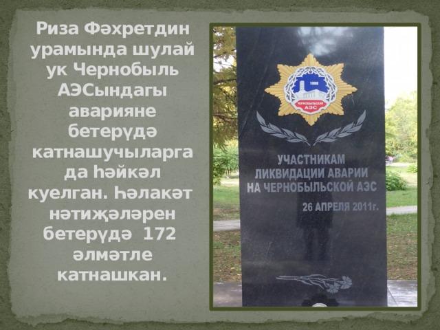 Риза Фәхретдин урамында шулай ук Чернобыль АЭСындагы аварияне бетерүдә катнашучыларга да һәйкәл куелган. Һәлакәт нәтиҗәләрен бетерүдә 172 әлмәтле катнашкан.