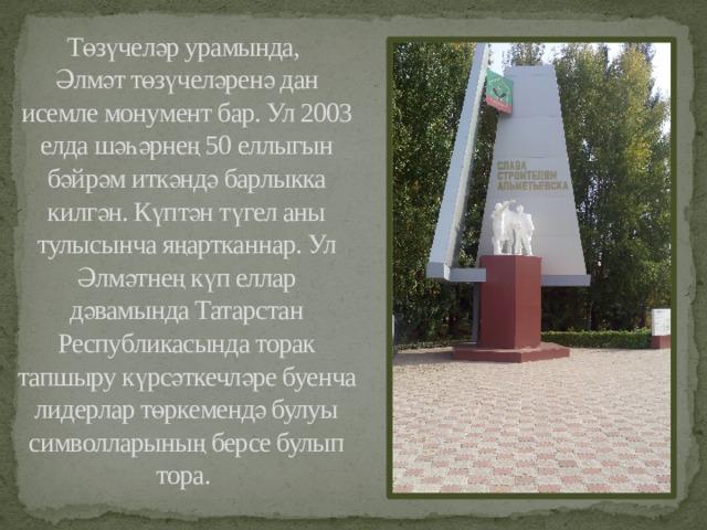 Төзүчеләр урамында,  Әлмәт төзүчеләренә дан исемле монумент бар. Ул 2003 елда шәһәрнең 50 еллыгын бәйрәм иткәндә барлыкка килгән. Күптән түгел аны тулысынча яңартканнар. Ул Әлмәтнең күп еллар дәвамында Татарстан Республикасында торак тапшыру күрсәткечләре буенча лидерлар төркемендә булуы символларының берсе булып тора.