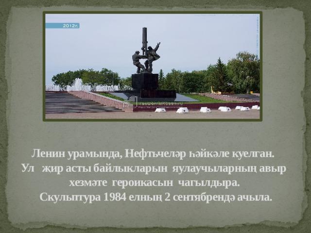 Ленин урамында, Нефтьчеләр һәйкәле куелган.  Ул җир асты байлыкларын яулаучыларның авыр хезмәте героикасын чагылдыра.  Скульптура 1984 елның 2 сентябрендә ачыла.