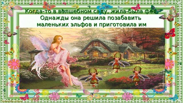 Когда-то в волшебном саду, жила-была фея. Однажды она решила позабавить маленьких эльфов и приготовила им развлечение …
