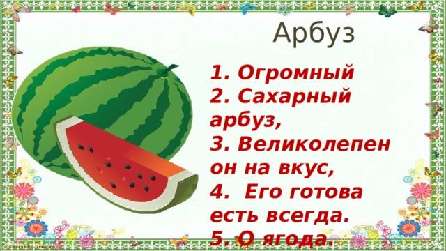Арбуз 1. Огромный 2. Сахарный арбуз, 3. Великолепен он на вкус, 4. Его готова есть всегда. 5. О ягода.