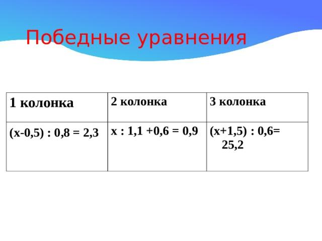 Победные уравнения 1 колонка 2 колонка (х-0,5) : 0,8 = 2,3  3 колонка х : 1,1 +0,6 = 0,9 (х+1,5) : 0,6= 25,2