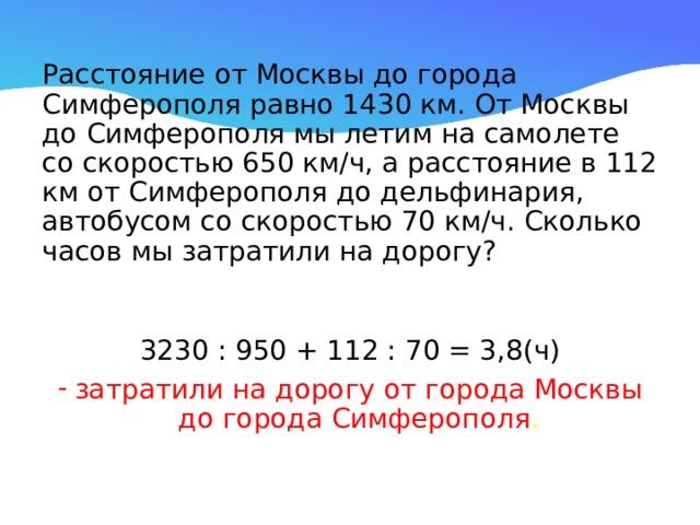Расстояние от Москвы до города Симферополя равно 1430 км. От Москвы до Симферополя мы летим на самолете со скоростью 650 км/ч, а расстояние в 112 км от Симферополя до дельфинария, автобусом со скоростью 70 км/ч. Сколько часов мы затратили на дорогу? 3230 : 950 + 112 : 70 = 3,8(ч)
