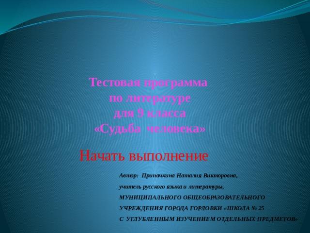 Тестовая программа  по литературе  для 9 класса  «Судьба человека» Начать выполнение Автор: Припачкина Наталия Викторовна,  учитель русского языка и литературы, МУНИЦИПАЛЬНОГО ОБЩЕОБРАЗОВАТЕЛЬНОГО УЧРЕЖДЕНИЯ ГОРОДА ГОРЛОВКИ «ШКОЛА № 25  С УГЛУБЛЕННЫМ ИЗУЧЕНИЕМ ОТДЕЛЬНЫХ ПРЕДМЕТОВ»