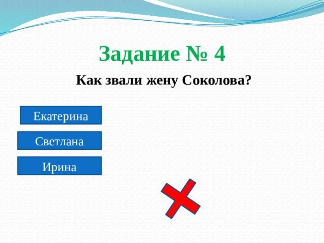 Задание № 4  Как звали жену Соколова? Екатерина Светлана Ирина