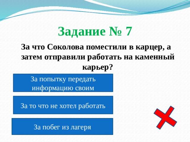 Задание № 7  За что Соколова поместили в карцер, а затем отправили работать на каменный карьер?  За попытку передать информацию своим За то что не хотел работать За побег из лагеря