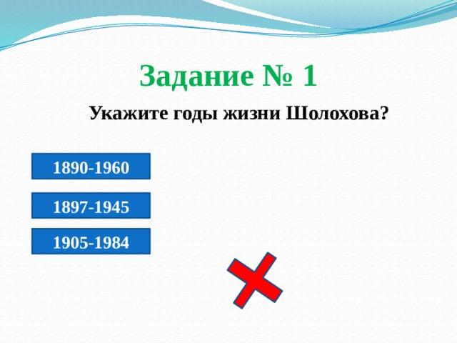 Задание № 1  Укажите годы жизни Шолохова? 1890-1960 1897-1945 1905-1984