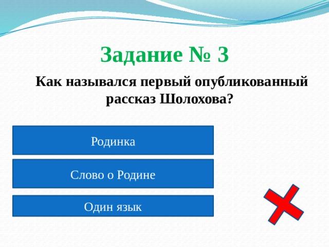 Задание № 3  Как назывался первый опубликованный рассказ Шолохова? Родинка Слово о Родине Один язык