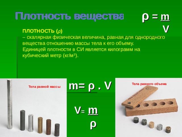 ρ  = m    V ПЛОТНОСТЬ (  ) – скалярная физическая величина, равная для однородного вещества отношению массы тела к его объему. Единицей плотности в СИ является килограмм на кубический метр (кг/м 3 ). m = ρ . V Тела равного  объема  Тела равной массы   V = m  ρ