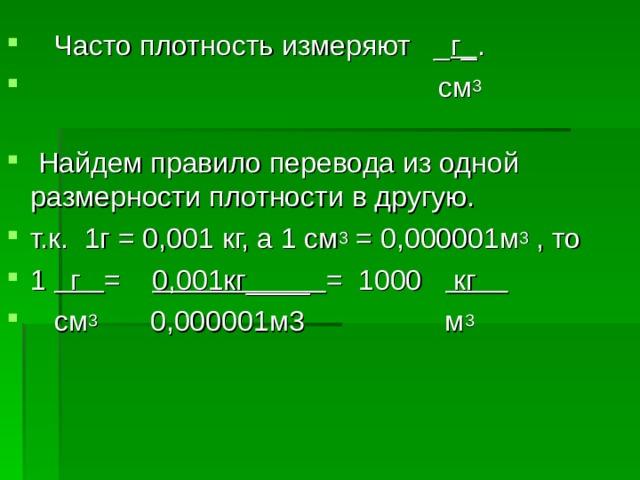 Часто плотность измеряют _ г_ .         см 3   Найдем правило перевода из одной размерности плотности в другую. т.к. 1г = 0,001 кг, а 1 см 3 = 0,000001м 3 , то 1 г = 0,001кг____ = 1000 кг