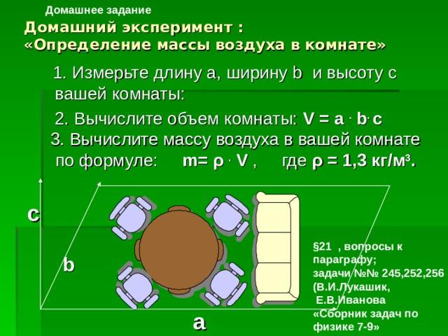 Домашнее задание Домашний эксперимент :  «Определение массы воздуха в комнате»  1. Измерьте длину а, ширину b и высоту c вашей комнаты:  2. Вычислите объем комнаты: V = a .  b . с  3. Вычислите массу воздуха в вашей комнате  по формуле: m = ρ .  V , где ρ = 1,3 кг/м 3 . с §21 , вопросы к параграфу; задачи №№ 245,252,256 (В.И.Лукашик,  Е.В.Иванова «Сборник задач по физике 7-9» b a