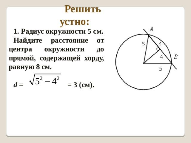 Решить устно: 1. Радиус окружности 5 см. Найдите расстояние от центра окружности до прямой, содержащей хорду, равную 8 см.  d = = 3 (см).