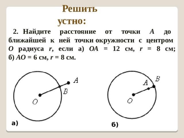 Решить устно: 2. Найдите расстояние от точки А до ближайшей к ней точки окружности с центром О радиуса r , если а) ОА = 12 см, r = 8 см;  б) АО = 6 см, r = 8 cм. а) б)