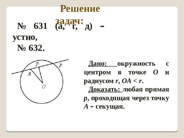 Решение задач: № 631 (а, г, д) – устно, № 632. Дано: окружность с центром в точке О и радиусом r , ОА  . Доказать: любая прямая р , проходящая через точку А  – секущая.