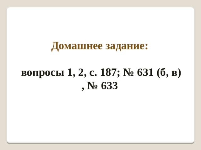 Домашнее задание:   вопросы 1, 2, с. 187; № 631 (б, в) , № 633