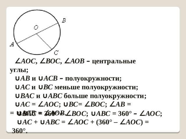 ∠ АОС , ∠ ВОС , ∠ АОВ  – центральные углы; ∪ АВ и ∪ АСВ –  полуокружности; ∪ АС и  ∪ ВС меньше полуокружности; ∪ ВАС и  ∪ АВС больше полуокружности; ∪ АС = ∠ АОС ;  ∪ ВС= ∠ ВОС ; ∠ АВ =  = ∪ АСВ = ∠ АОВ .  ∪ ВАС = 360°  –  ∠ ВОС ; ∪ АВС = 360°  –  ∠ АОС ; ∪ АС + ∪ АВС = ∠ АОС + (360° – ∠ АОС ) = 360°.