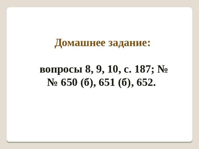 Домашнее задание:  вопросы 8, 9, 10, с. 187; №№ 650 (б), 651 (б), 652.