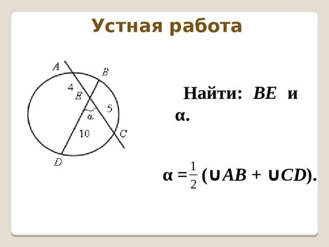 Устная работа Найти: ВЕ и  α. α = ( ∪ AB + ∪ CD ).